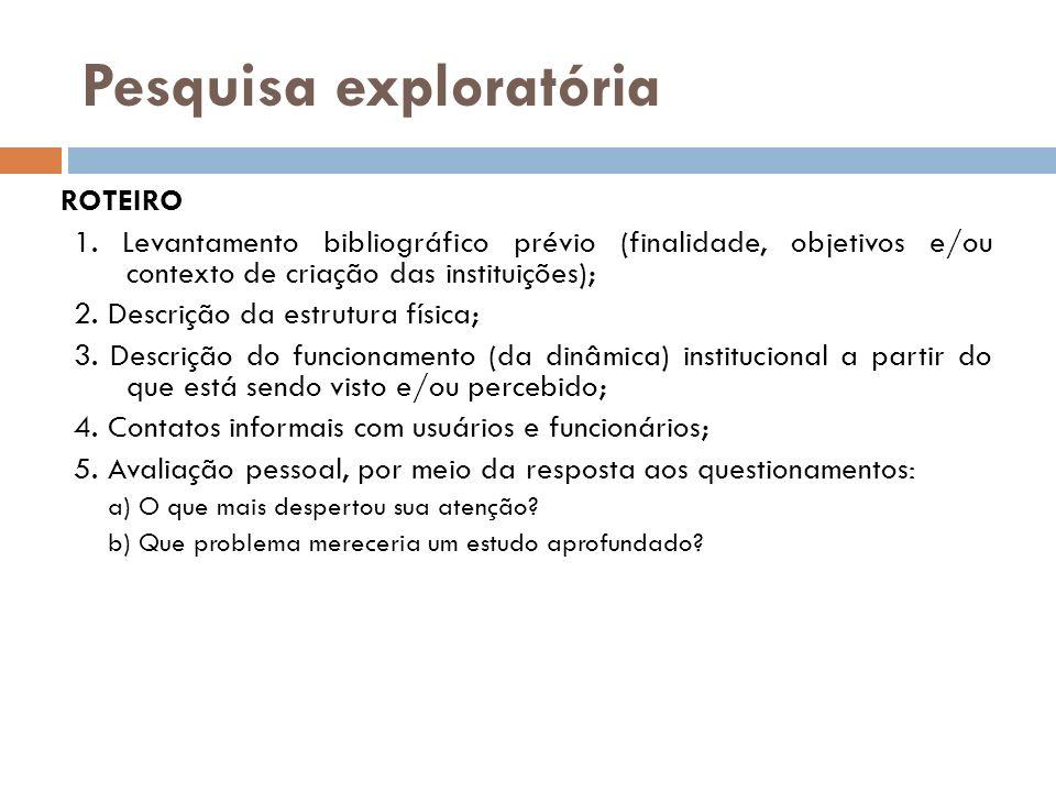 Pesquisa exploratória ROTEIRO 1. Levantamento bibliográfico prévio (finalidade, objetivos e/ou contexto de criação das instituições); 2. Descrição da