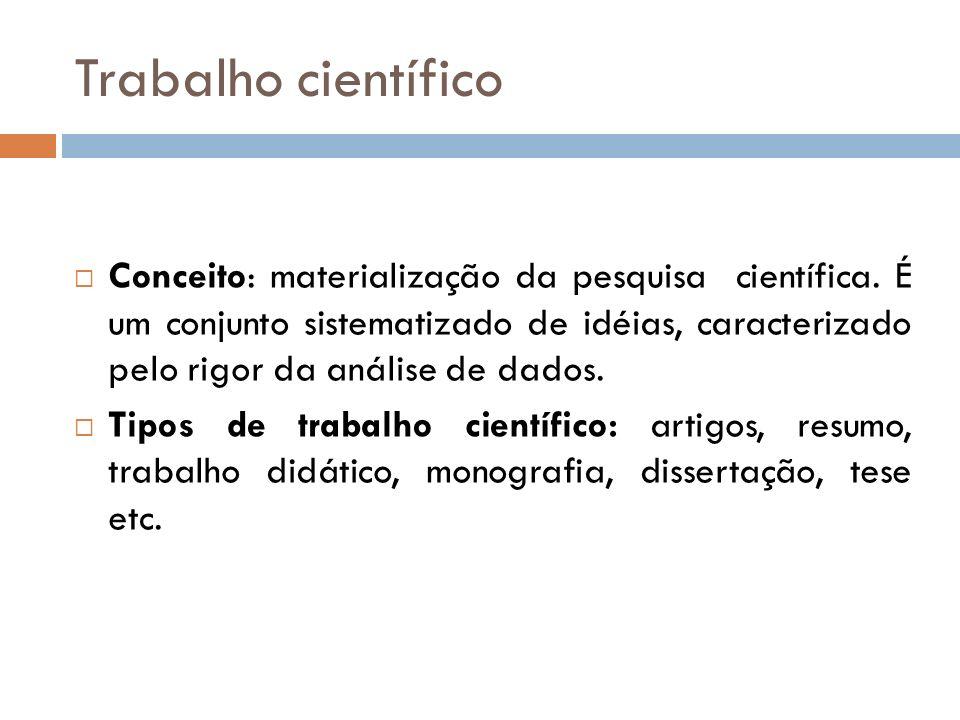 Trabalho científico Conceito: materialização da pesquisa científica. É um conjunto sistematizado de idéias, caracterizado pelo rigor da análise de dad