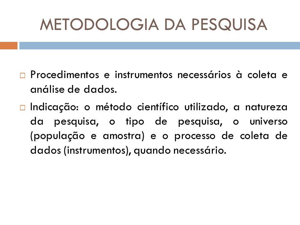 METODOLOGIA DA PESQUISA Procedimentos e instrumentos necessários à coleta e análise de dados. Indicação: o método científico utilizado, a natureza da