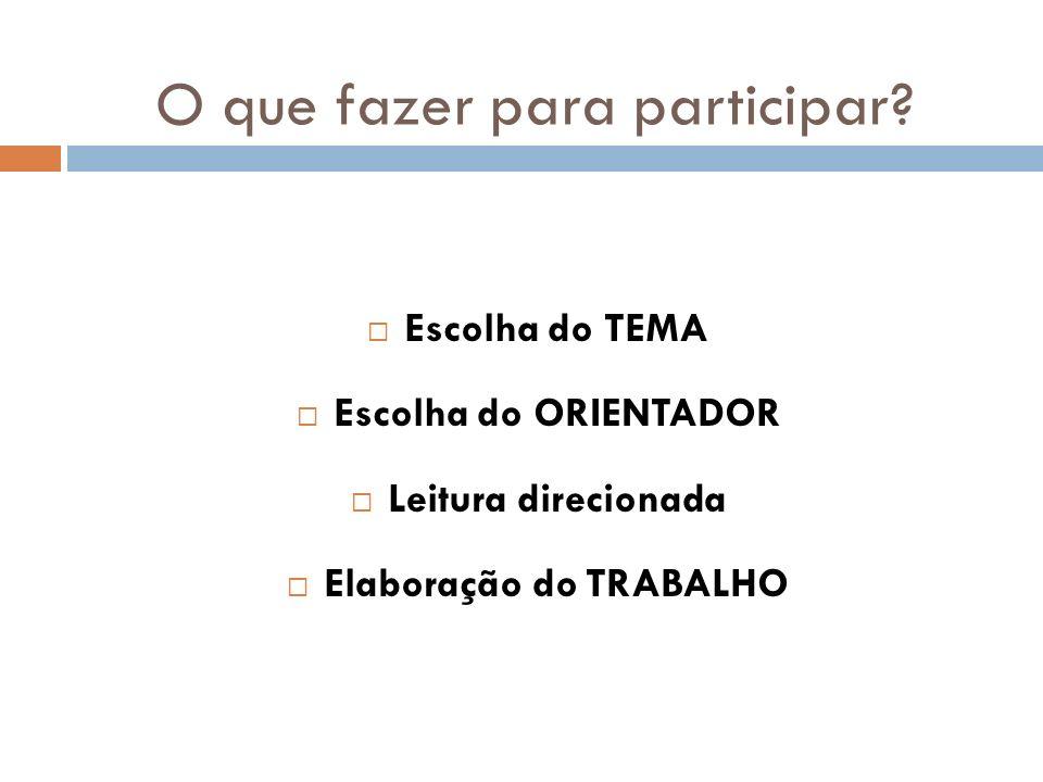 O que fazer para participar? Escolha do TEMA Escolha do ORIENTADOR Leitura direcionada Elaboração do TRABALHO