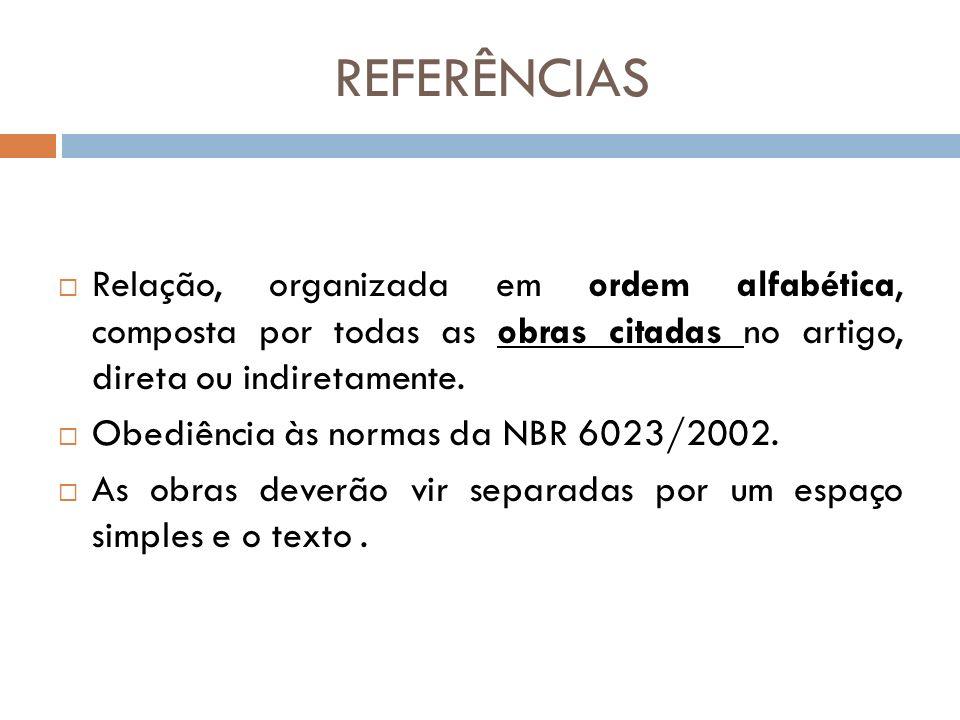 REFERÊNCIAS Relação, organizada em ordem alfabética, composta por todas as obras citadas no artigo, direta ou indiretamente. Obediência às normas da N