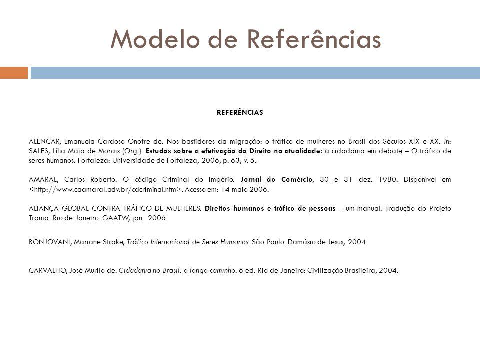 Modelo de Referências REFERÊNCIAS ALENCAR, Emanuela Cardoso Onofre de. Nos bastidores da migração: o tráfico de mulheres no Brasil dos Séculos XIX e X