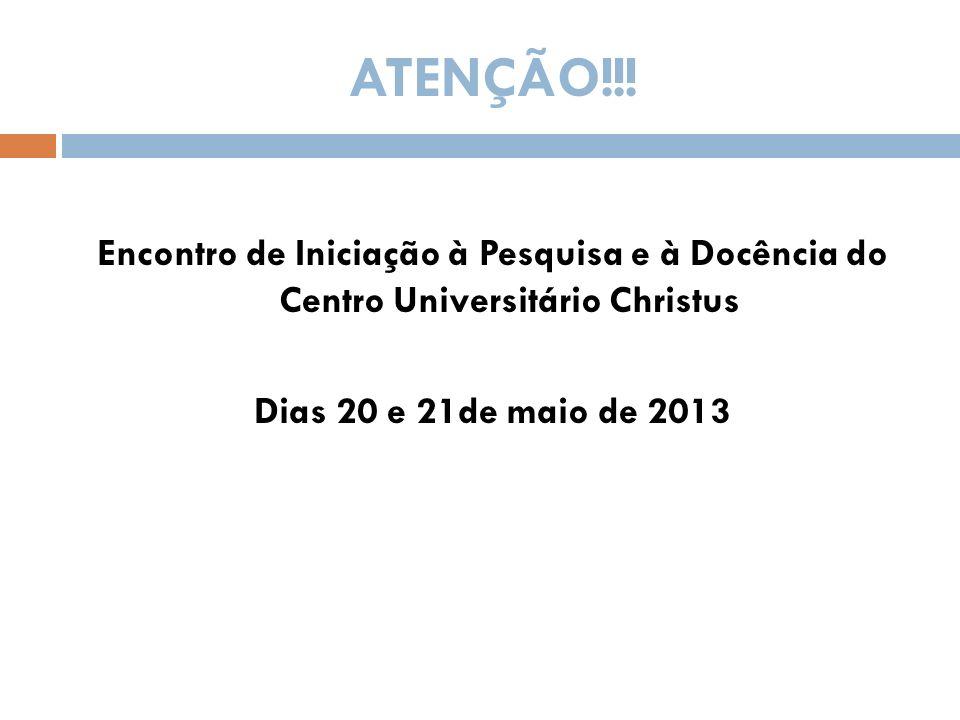 ATENÇÃO!!! Encontro de Iniciação à Pesquisa e à Docência do Centro Universitário Christus Dias 20 e 21de maio de 2013