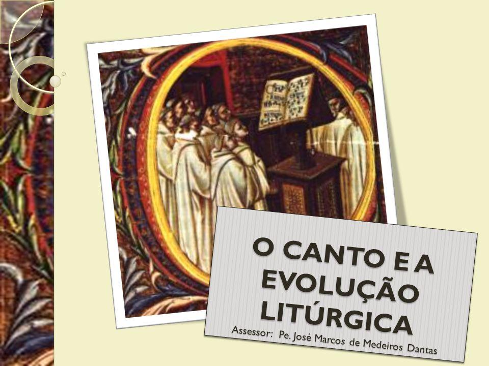 O CANTO E A EVOLUÇÃO LITÚRGICA Assessor: Pe. José Marcos de Medeiros Dantas