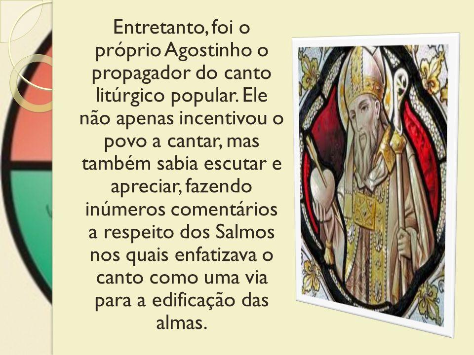 Entretanto, foi o próprio Agostinho o propagador do canto litúrgico popular. Ele não apenas incentivou o povo a cantar, mas também sabia escutar e apr