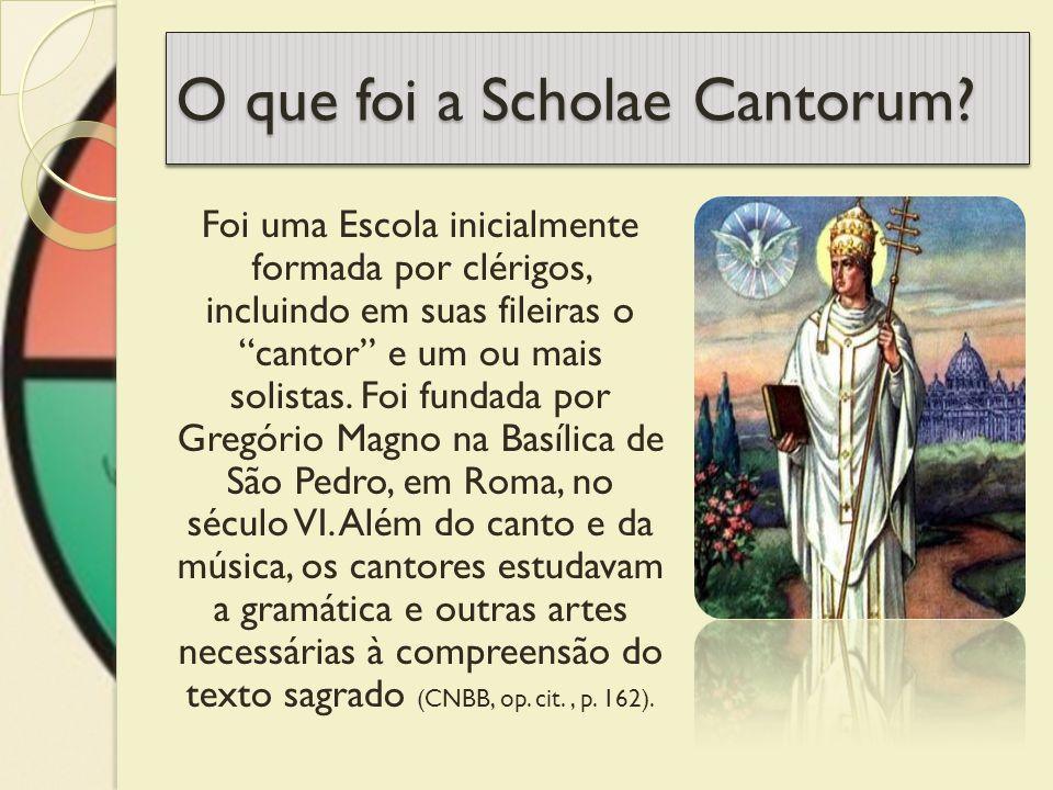 O que foi a Scholae Cantorum? Foi uma Escola inicialmente formada por clérigos, incluindo em suas fileiras o cantor e um ou mais solistas. Foi fundada