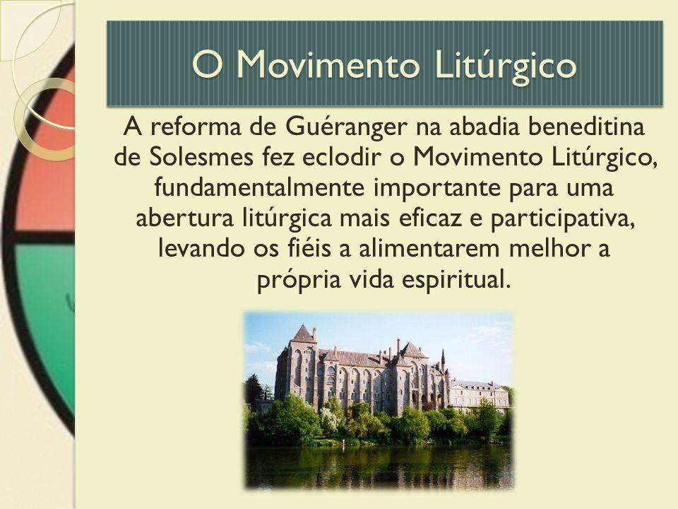 O Movimento Litúrgico A reforma de Guéranger na abadia beneditina de Solesmes fez eclodir o Movimento Litúrgico, fundamentalmente importante para uma