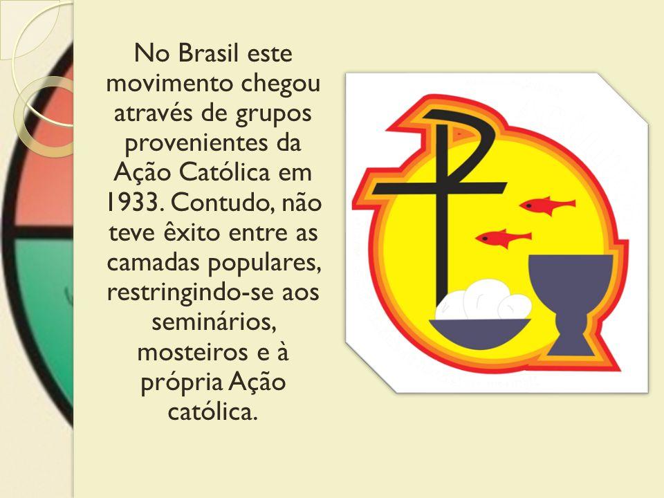 No Brasil este movimento chegou através de grupos provenientes da Ação Católica em 1933. Contudo, não teve êxito entre as camadas populares, restringi