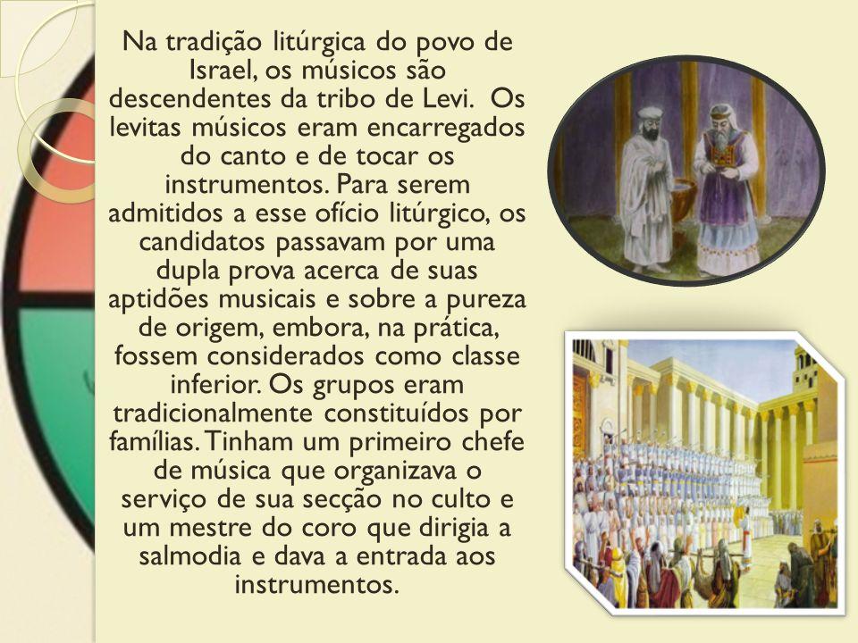Na tradição litúrgica do povo de Israel, os músicos são descendentes da tribo de Levi. Os levitas músicos eram encarregados do canto e de tocar os ins