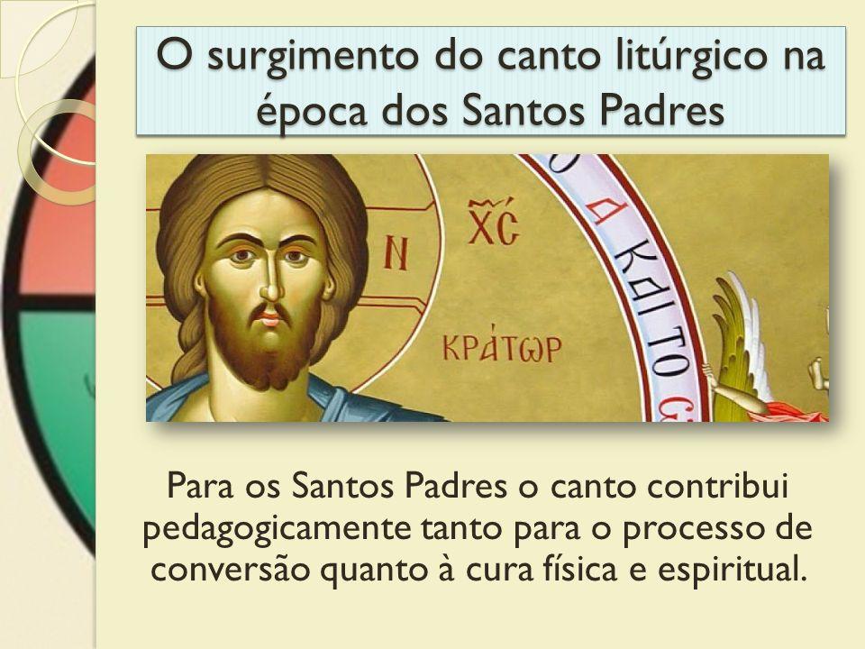 O surgimento do canto litúrgico na época dos Santos Padres Para os Santos Padres o canto contribui pedagogicamente tanto para o processo de conversão