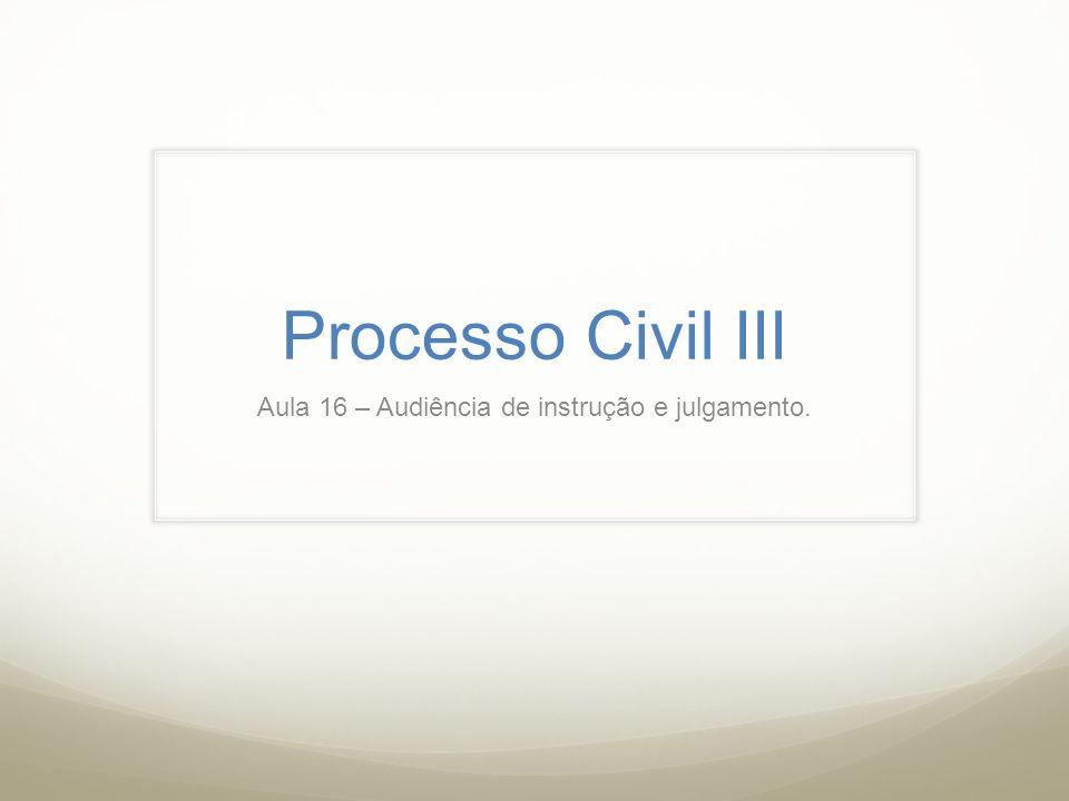 Processo Civil III Aula 16 – Audiência de instrução e julgamento.