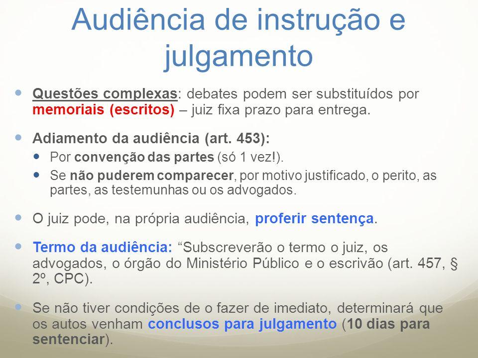 Audiência de instrução e julgamento Questões complexas: debates podem ser substituídos por memoriais (escritos) – juiz fixa prazo para entrega. Adiame
