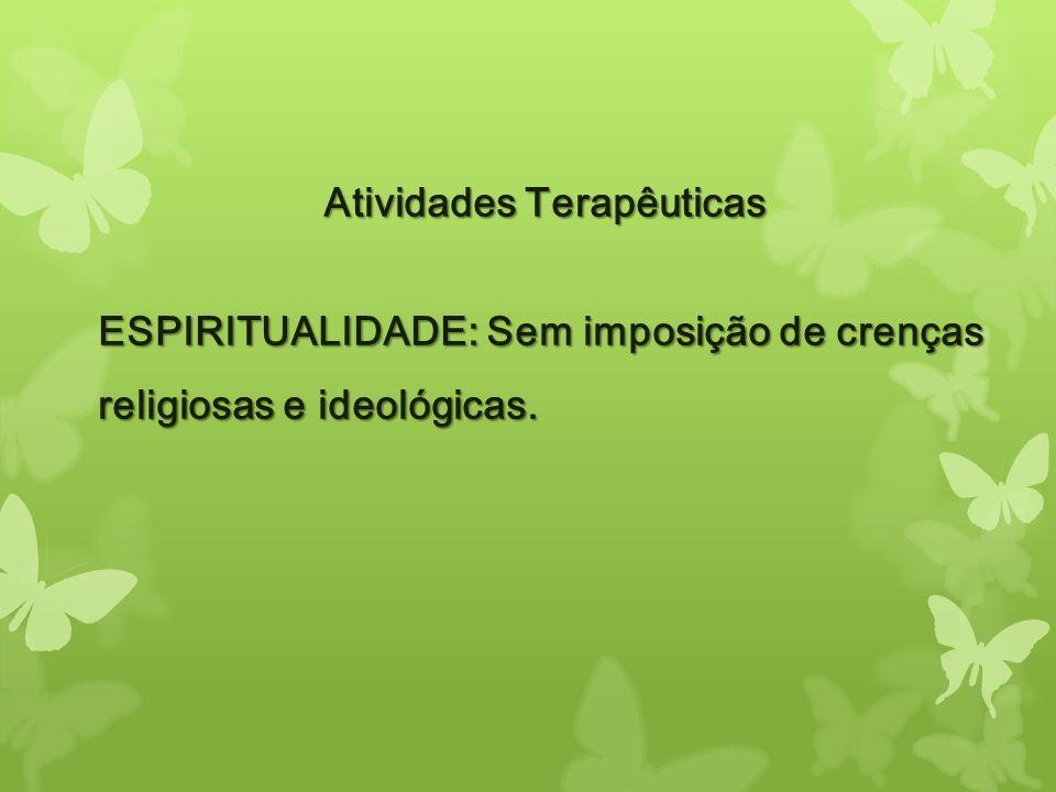 Atividades Terapêuticas ESPIRITUALIDADE: Sem imposição de crenças religiosas e ideológicas.