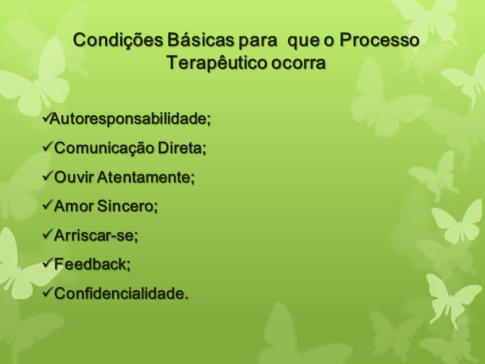 Condições Básicas para que o Processo Terapêutico ocorra Autoresponsabilidade; Autoresponsabilidade; Comunicação Direta; Comunicação Direta; Ouvir Ate