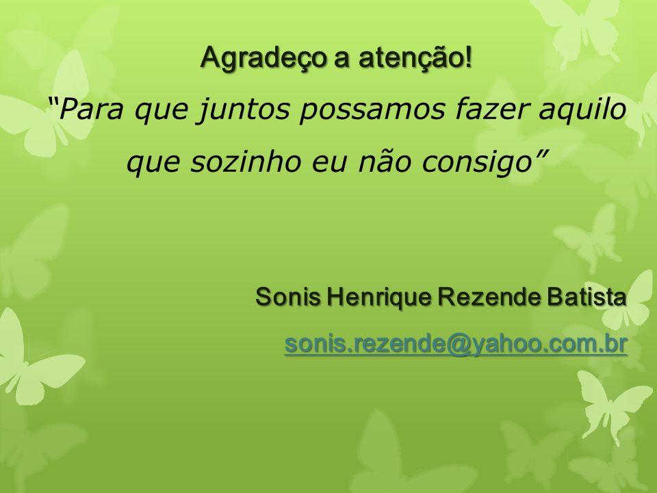 Agradeço a atenção! Para que juntos possamos fazer aquilo que sozinho eu não consigo Sonis Henrique Rezende Batista sonis.rezende@yahoo.com.br