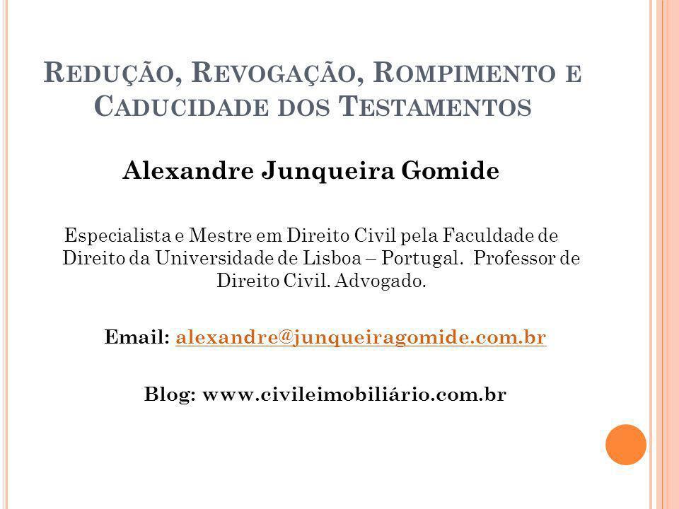 R EDUÇÃO, R EVOGAÇÃO, R OMPIMENTO E C ADUCIDADE DOS T ESTAMENTOS Alexandre Junqueira Gomide Especialista e Mestre em Direito Civil pela Faculdade de D