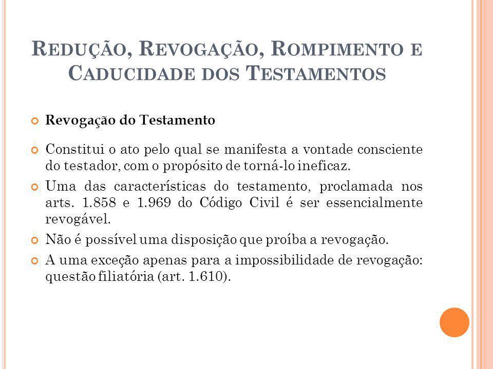 R EDUÇÃO, R EVOGAÇÃO, R OMPIMENTO E C ADUCIDADE DOS T ESTAMENTOS Revogação do Testamento Constitui o ato pelo qual se manifesta a vontade consciente d