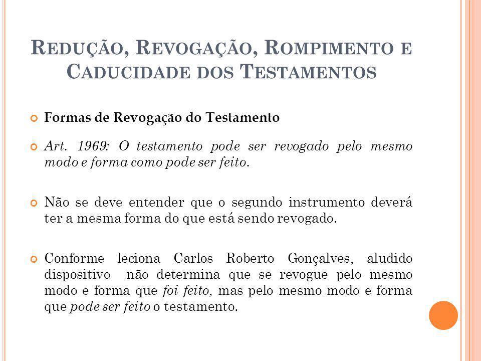 R EDUÇÃO, R EVOGAÇÃO, R OMPIMENTO E C ADUCIDADE DOS T ESTAMENTOS Formas de Revogação do Testamento Art. 1969: O testamento pode ser revogado pelo mesm