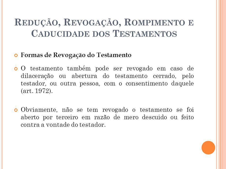 R EDUÇÃO, R EVOGAÇÃO, R OMPIMENTO E C ADUCIDADE DOS T ESTAMENTOS Formas de Revogação do Testamento O testamento também pode ser revogado em caso de di