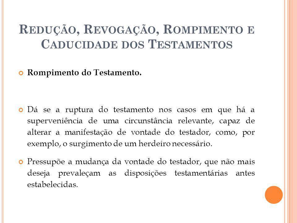 R EDUÇÃO, R EVOGAÇÃO, R OMPIMENTO E C ADUCIDADE DOS T ESTAMENTOS Rompimento do Testamento. Dá se a ruptura do testamento nos casos em que há a superve