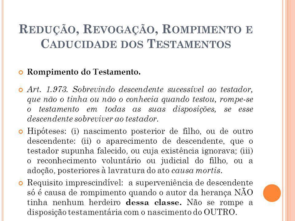 R EDUÇÃO, R EVOGAÇÃO, R OMPIMENTO E C ADUCIDADE DOS T ESTAMENTOS Rompimento do Testamento. Art. 1.973. Sobrevindo descendente sucessível ao testador,