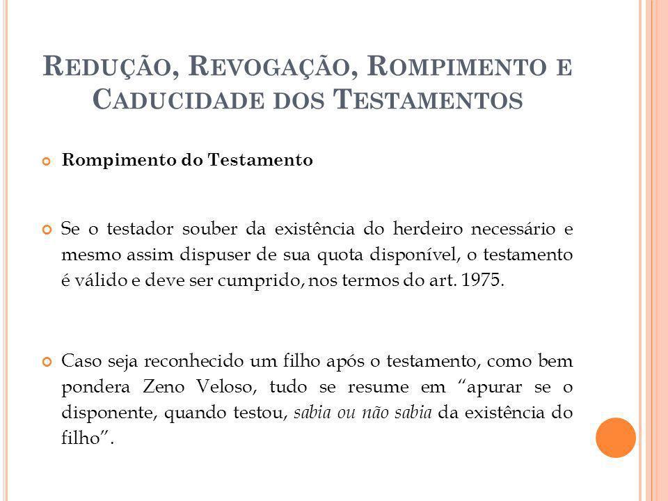 R EDUÇÃO, R EVOGAÇÃO, R OMPIMENTO E C ADUCIDADE DOS T ESTAMENTOS Rompimento do Testamento Se o testador souber da existência do herdeiro necessário e