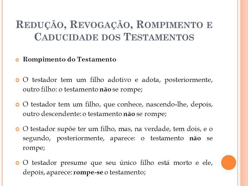 R EDUÇÃO, R EVOGAÇÃO, R OMPIMENTO E C ADUCIDADE DOS T ESTAMENTOS Rompimento do Testamento O testador tem um filho adotivo e adota, posteriormente, out