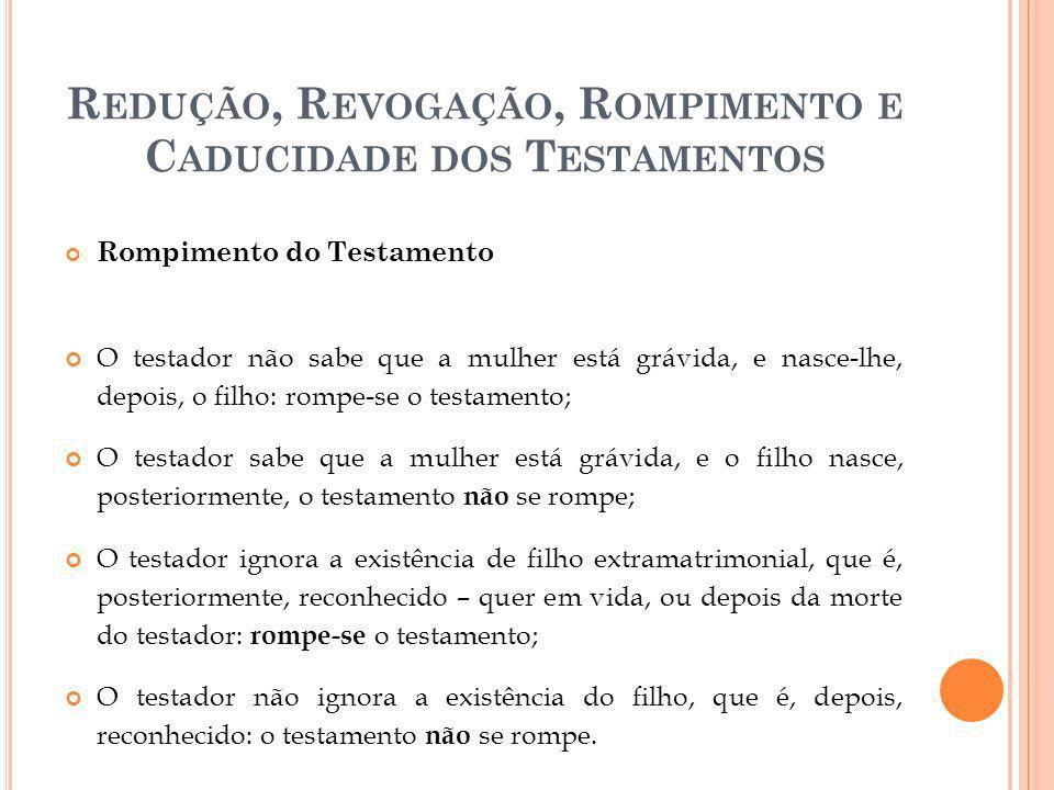 R EDUÇÃO, R EVOGAÇÃO, R OMPIMENTO E C ADUCIDADE DOS T ESTAMENTOS Rompimento do Testamento O testador não sabe que a mulher está grávida, e nasce-lhe,