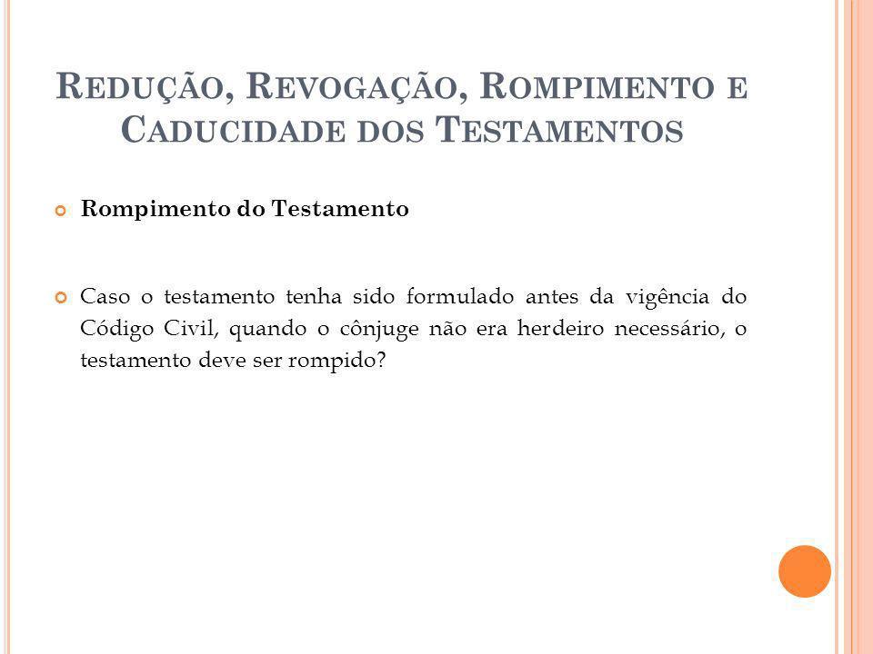 R EDUÇÃO, R EVOGAÇÃO, R OMPIMENTO E C ADUCIDADE DOS T ESTAMENTOS Rompimento do Testamento Caso o testamento tenha sido formulado antes da vigência do