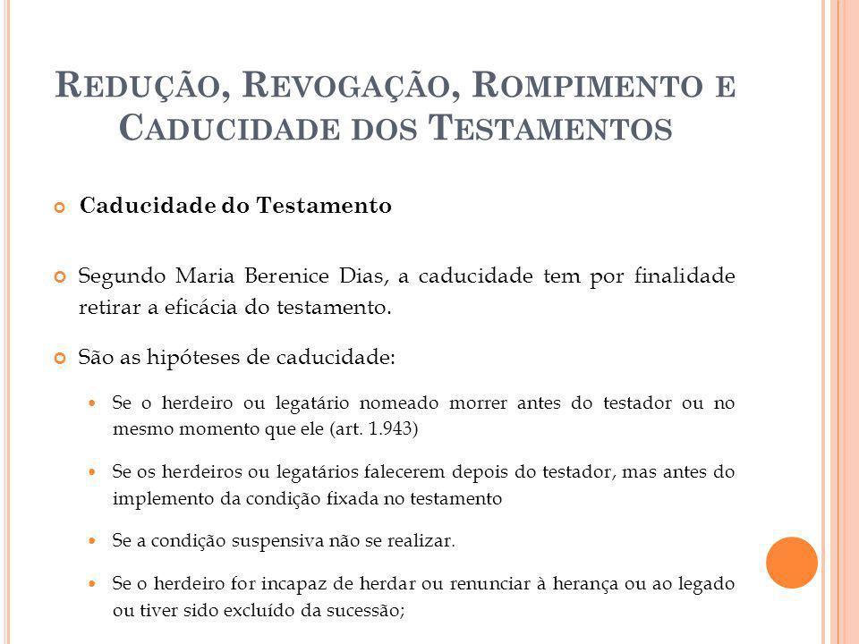 R EDUÇÃO, R EVOGAÇÃO, R OMPIMENTO E C ADUCIDADE DOS T ESTAMENTOS Caducidade do Testamento Segundo Maria Berenice Dias, a caducidade tem por finalidade
