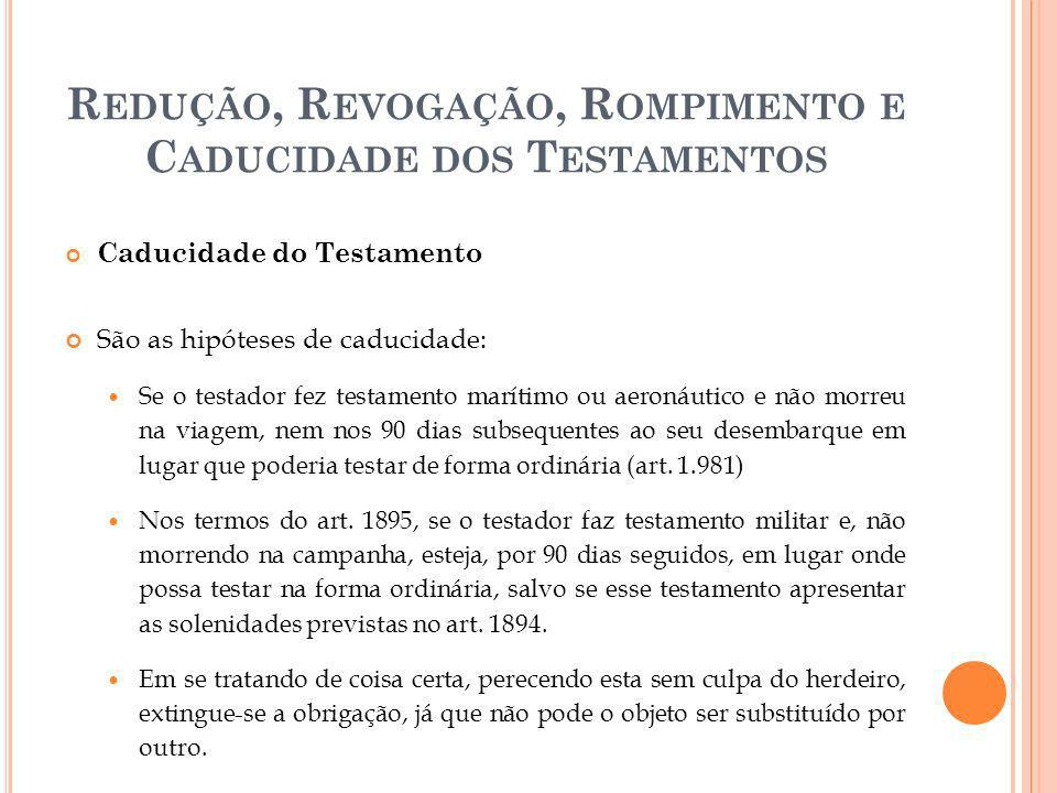 R EDUÇÃO, R EVOGAÇÃO, R OMPIMENTO E C ADUCIDADE DOS T ESTAMENTOS Caducidade do Testamento São as hipóteses de caducidade: Se o testador fez testamento