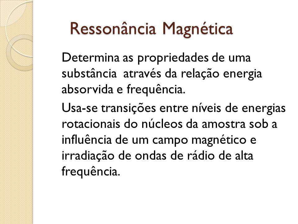 Ressonância Magnética Determina as propriedades de uma substância através da relação energia absorvida e frequência.