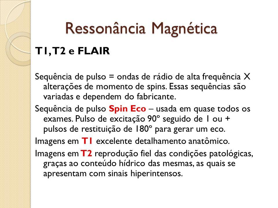 Ressonância Magnética T1, T2 e FLAIR Sequência de pulso = ondas de rádio de alta frequência X alterações de momento de spins.