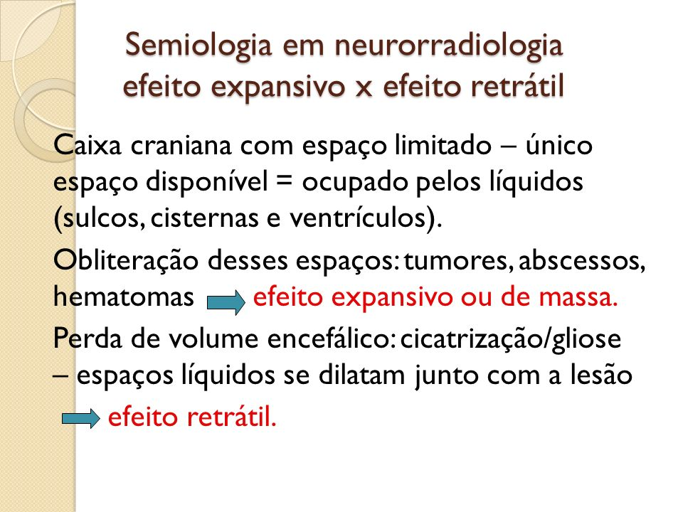 Semiologia em neurorradiologia efeito expansivo x efeito retrátil Caixa craniana com espaço limitado – único espaço disponível = ocupado pelos líquidos (sulcos, cisternas e ventrículos).