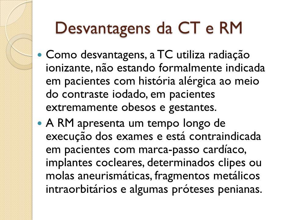 Desvantagens da CT e RM Como desvantagens, a TC utiliza radiação ionizante, não estando formalmente indicada em pacientes com história alérgica ao meio do contraste iodado, em pacientes extremamente obesos e gestantes.
