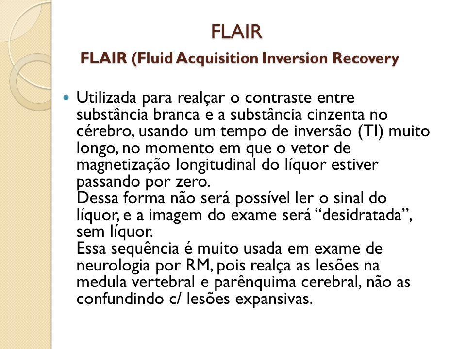 FLAIR FLAIR (Fluid Acquisition Inversion Recovery Utilizada para realçar o contraste entre substância branca e a substância cinzenta no cérebro, usando um tempo de inversão (TI) muito longo, no momento em que o vetor de magnetização longitudinal do líquor estiver passando por zero.