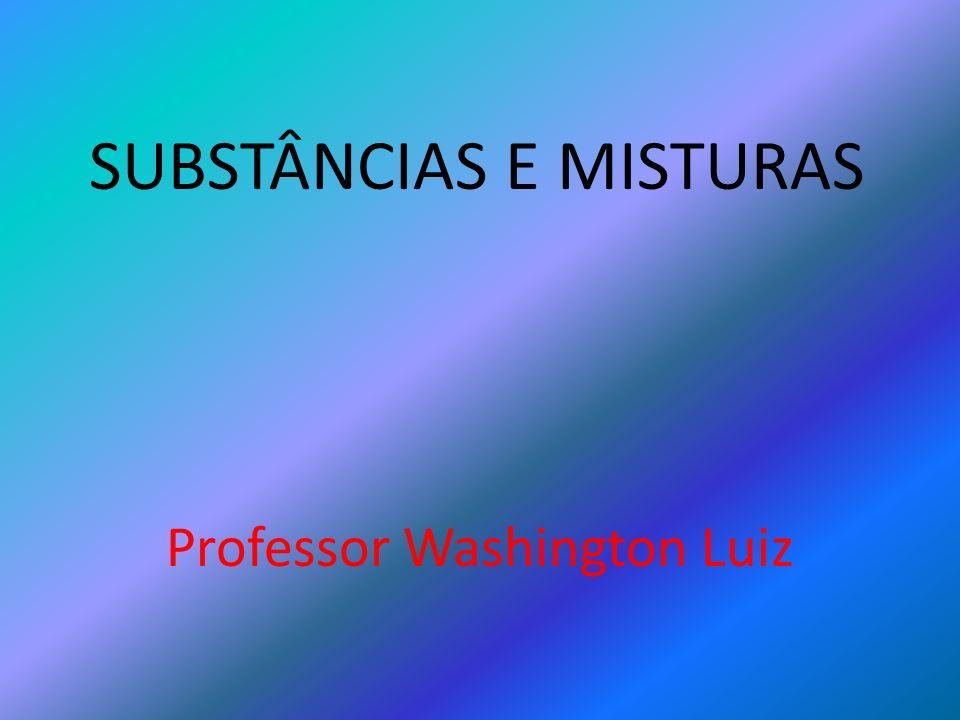 SUBSTÂNCIAS E MISTURAS Professor Washington Luiz