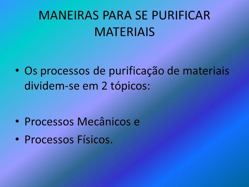 MANEIRAS PARA SE PURIFICAR MATERIAIS Os processos de purificação de materiais dividem-se em 2 tópicos: Processos Mecânicos e Processos Físicos.