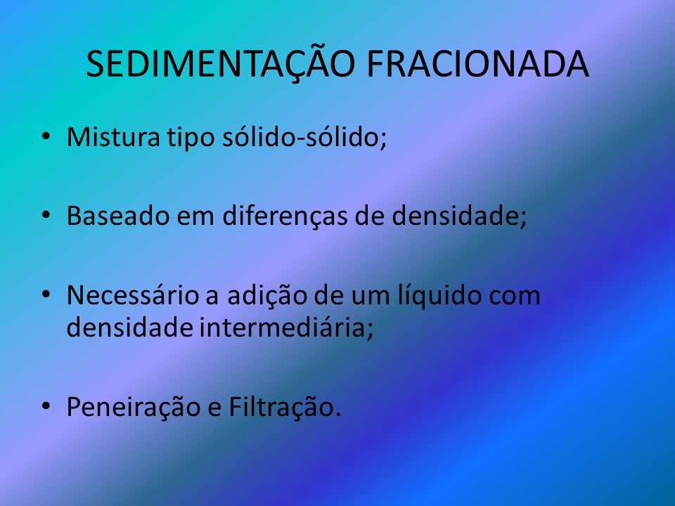 SEDIMENTAÇÃO FRACIONADA Mistura tipo sólido-sólido; Baseado em diferenças de densidade; Necessário a adição de um líquido com densidade intermediária;