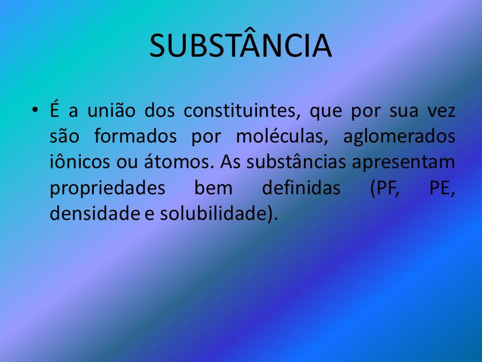 SUBSTÂNCIA É a união dos constituintes, que por sua vez são formados por moléculas, aglomerados iônicos ou átomos. As substâncias apresentam proprieda