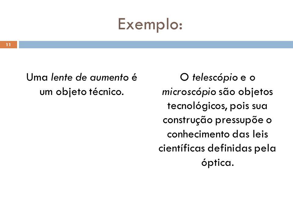 Exemplo: Uma lente de aumento é um objeto técnico. O telescópio e o microscópio são objetos tecnológicos, pois sua construção pressupõe o conhecimento