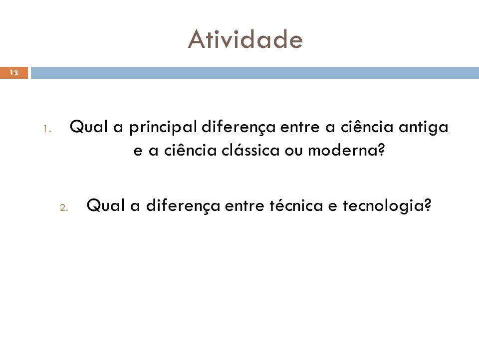 Atividade 1. Qual a principal diferença entre a ciência antiga e a ciência clássica ou moderna? 2. Qual a diferença entre técnica e tecnologia? 13