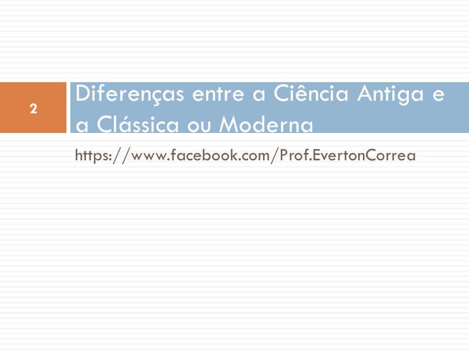https://www.facebook.com/Prof.EvertonCorrea Diferenças entre a Ciência Antiga e a Clássica ou Moderna 2