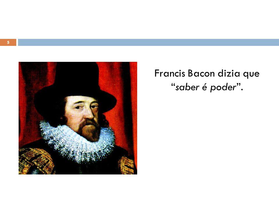 Francis Bacon dizia quesaber é poder. 5