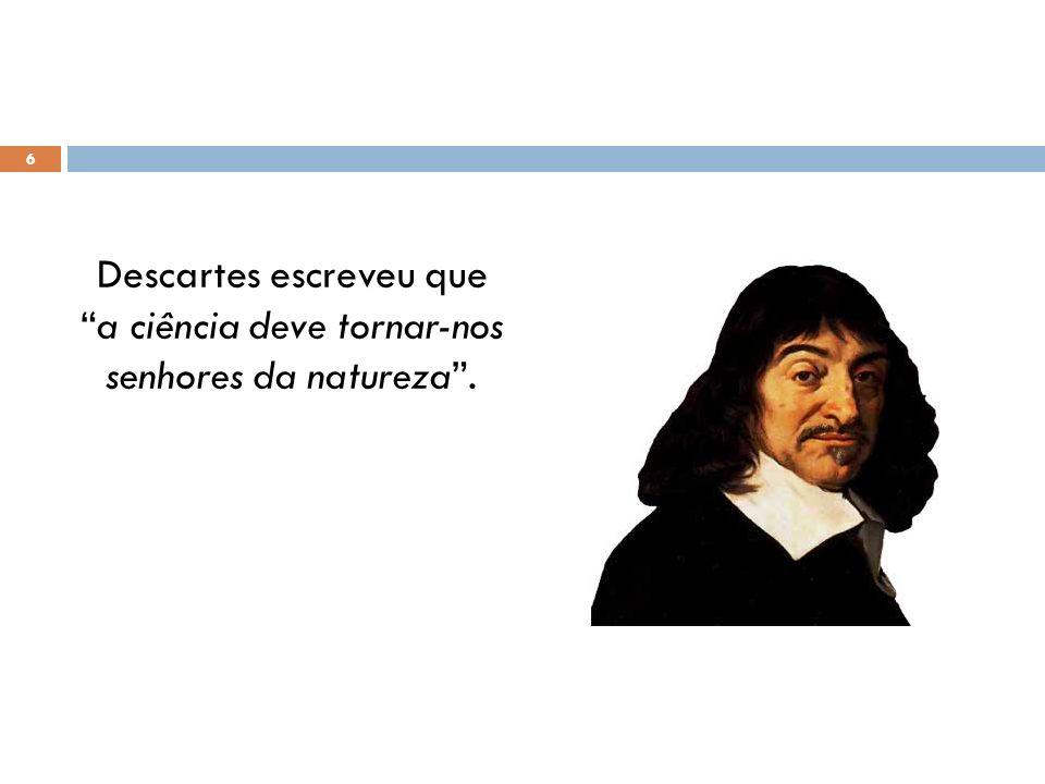 Descartes escreveu quea ciência deve tornar-nos senhores da natureza. 6