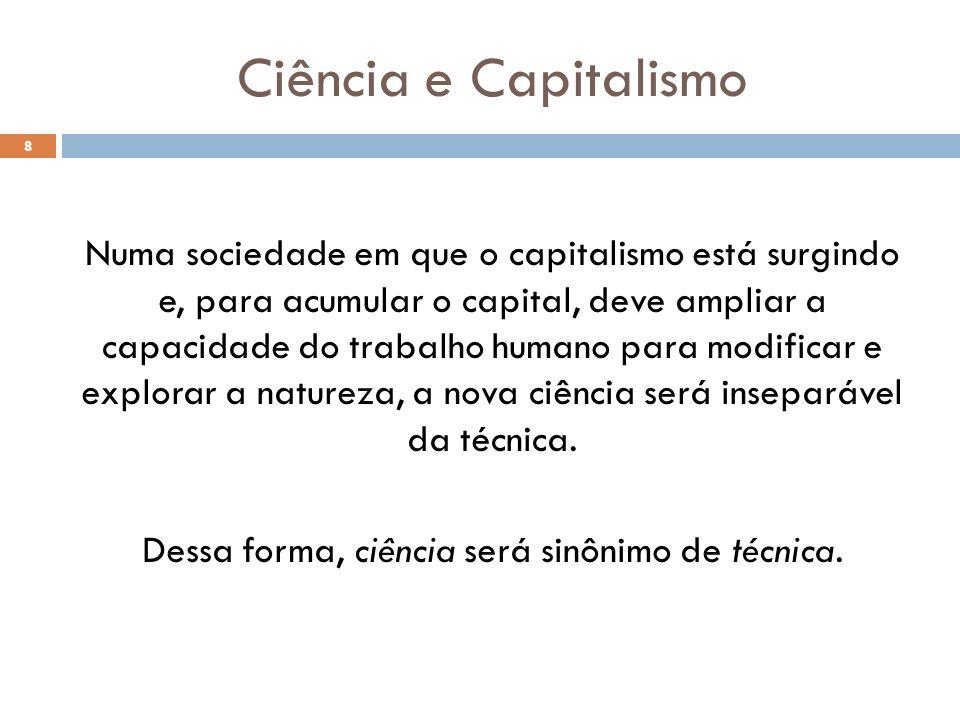 Ciência e Capitalismo Numa sociedade em que o capitalismo está surgindo e, para acumular o capital, deve ampliar a capacidade do trabalho humano para