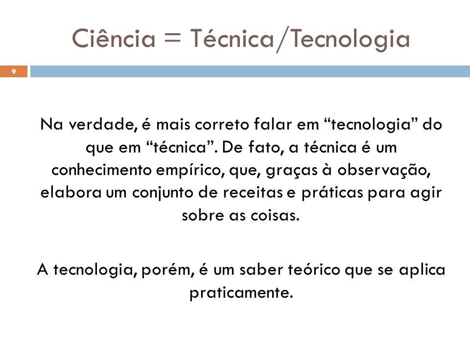 Ciência = Técnica/Tecnologia Na verdade, é mais correto falar em tecnologia do que em técnica. De fato, a técnica é um conhecimento empírico, que, gra