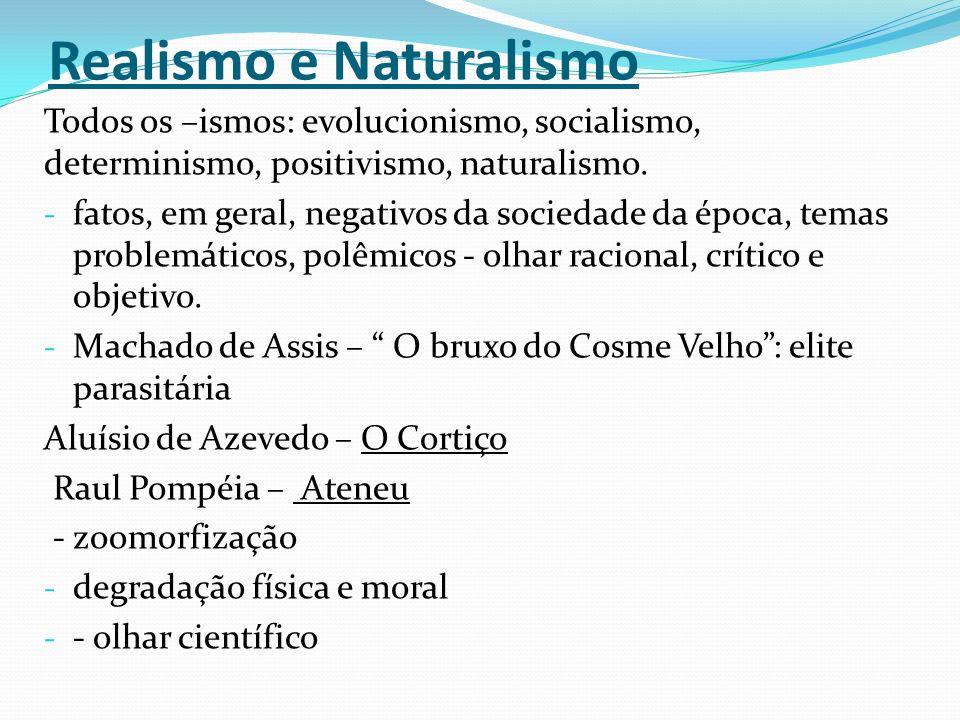 Realismo e Naturalismo Todos os –ismos: evolucionismo, socialismo, determinismo, positivismo, naturalismo. - fatos, em geral, negativos da sociedade d