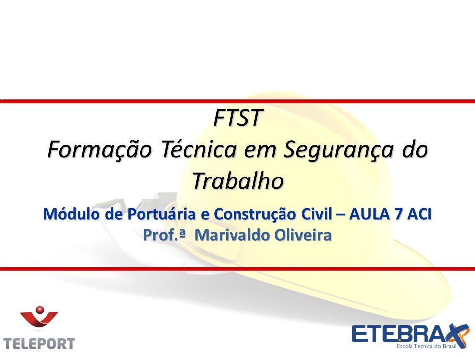 Módulo de Portuária e Construção Civil – AULA 7 ACI Prof.ª Marivaldo Oliveira FTST Formação Técnica em Segurança do Trabalho