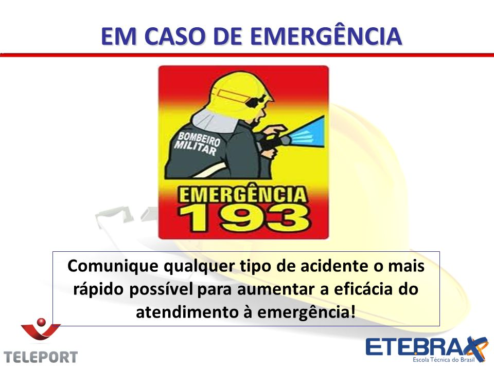 Comunique qualquer tipo de acidente o mais rápido possível para aumentar a eficácia do atendimento à emergência! EM CASO DE EMERGÊNCIA
